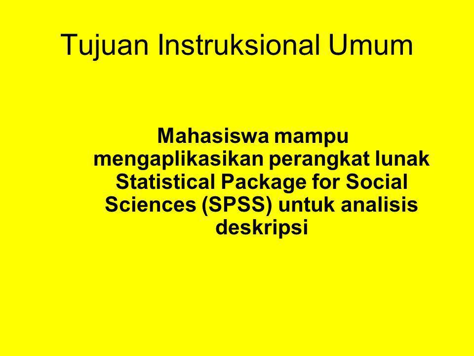 Tujuan Instruksional Umum Mahasiswa mampu mengaplikasikan perangkat lunak Statistical Package for Social Sciences (SPSS) untuk analisis deskripsi