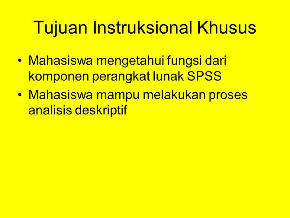 Tujuan Instruksional Khusus Mahasiswa mengetahui fungsi dari komponen perangkat lunak SPSS Mahasiswa mampu melakukan proses analisis deskriptif