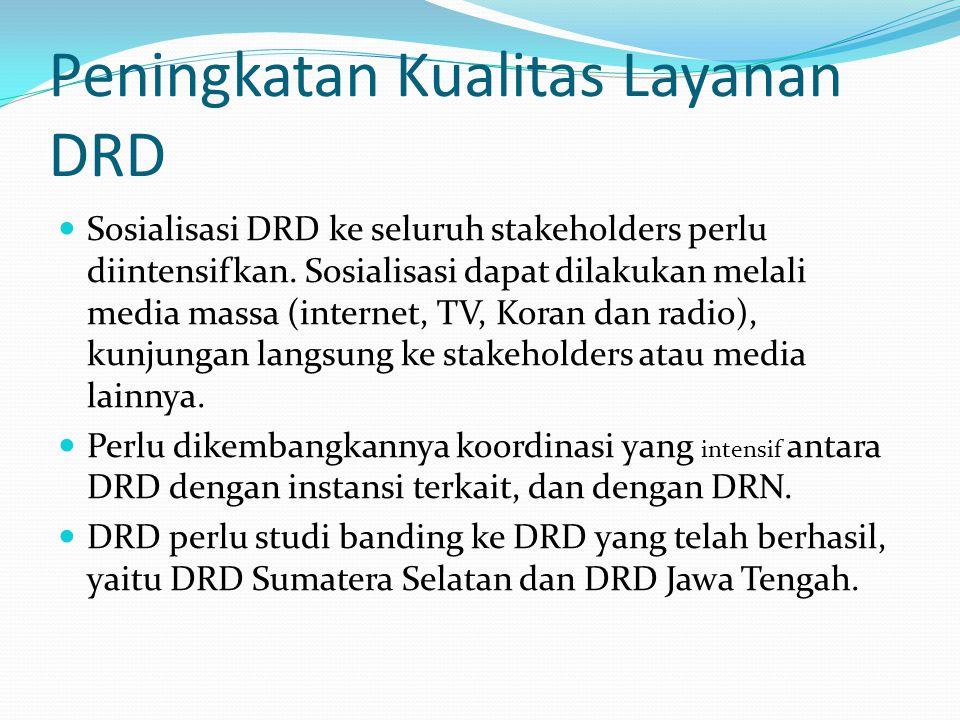 Peningkatan Kualitas Layanan DRD Sosialisasi DRD ke seluruh stakeholders perlu diintensifkan. Sosialisasi dapat dilakukan melali media massa (internet
