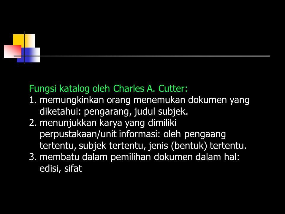 Fungsi katalog oleh Charles A. Cutter: 1.memungkinkan orang menemukan dokumen yang diketahui: pengarang, judul subjek. 2.menunjukkan karya yang dimili