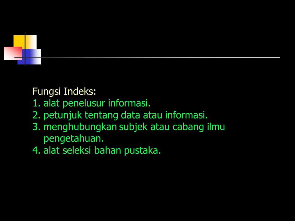 Fungsi Indeks: 1.alat penelusur informasi. 2.petunjuk tentang data atau informasi. 3.menghubungkan subjek atau cabang ilmu pengetahuan. 4.alat seleksi