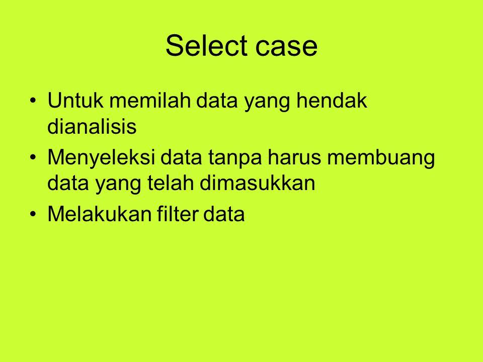 Select case Untuk memilah data yang hendak dianalisis Menyeleksi data tanpa harus membuang data yang telah dimasukkan Melakukan filter data