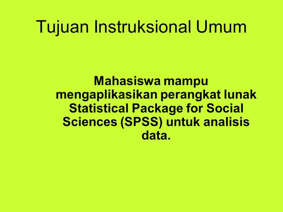Tujuan Instruksional Umum Mahasiswa mampu mengaplikasikan perangkat lunak Statistical Package for Social Sciences (SPSS) untuk analisis data.