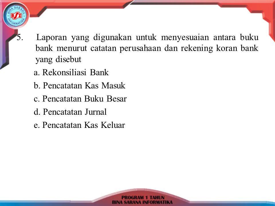 5. Laporan yang digunakan untuk menyesuaian antara buku bank menurut catatan perusahaan dan rekening koran bank yang disebut a. Rekonsiliasi Bank b. P