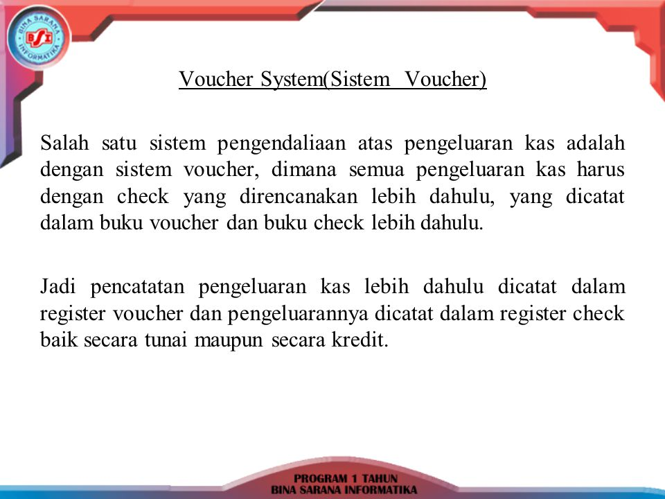 Voucher System(Sistem Voucher) Salah satu sistem pengendaliaan atas pengeluaran kas adalah dengan sistem voucher, dimana semua pengeluaran kas harus d