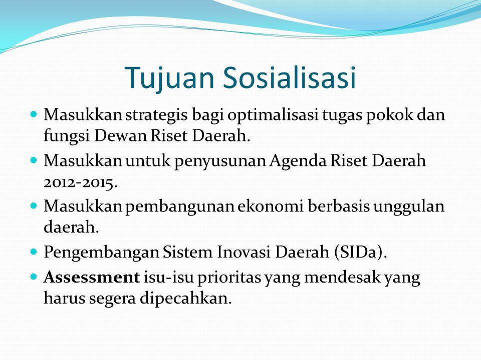 Tujuan Sosialisasi Masukkan strategis bagi optimalisasi tugas pokok dan fungsi Dewan Riset Daerah. Masukkan untuk penyusunan Agenda Riset Daerah 2012-