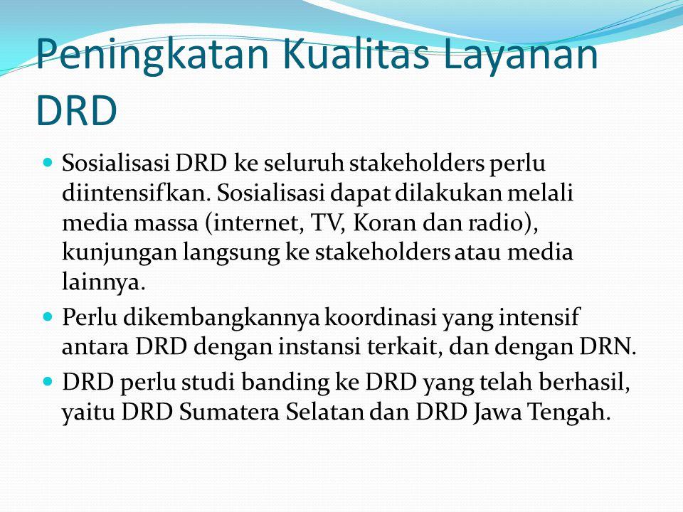 Peningkatan Kualitas Layanan DRD Sosialisasi DRD ke seluruh stakeholders perlu diintensifkan.