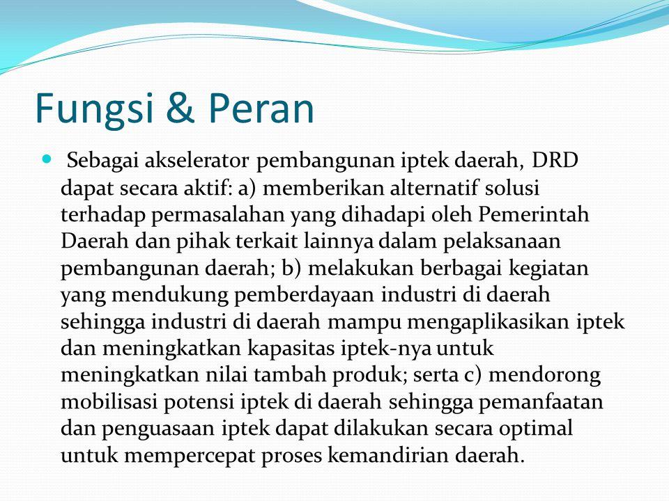 Fungsi & Peran Sebagai akselerator pembangunan iptek daerah, DRD dapat secara aktif: a) memberikan alternatif solusi terhadap permasalahan yang dihada