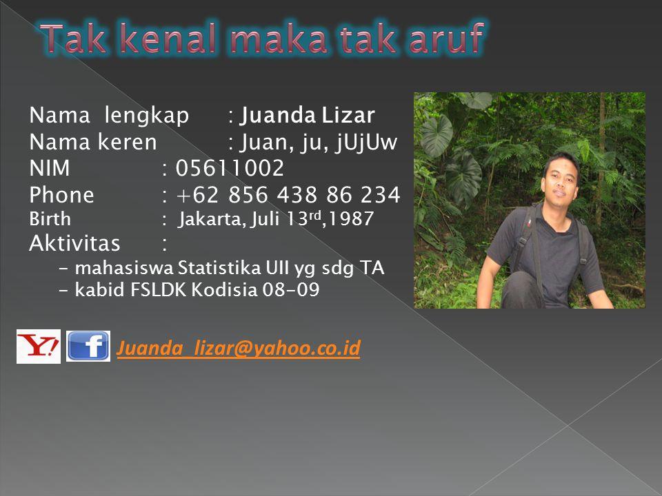 Nama lengkap: Juanda Lizar Nama keren: Juan, ju, jUjUw NIM: 05611002 Phone : +62 856 438 86 234 Birth: Jakarta, Juli 13 rd,1987 Aktivitas: - mahasiswa Statistika UII yg sdg TA - kabid FSLDK Kodisia 08-09 Juanda_lizar@yahoo.co.id