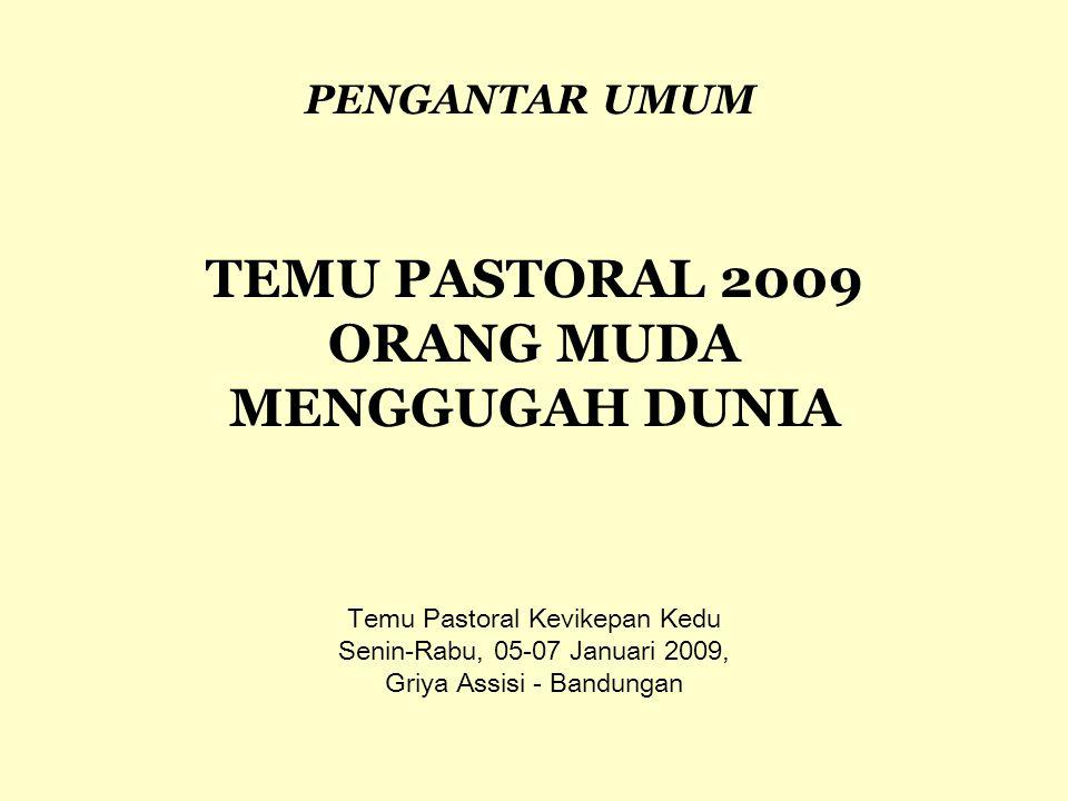 Temu Pastoral Kevikepan Kedu Senin-Rabu, 05-07 Januari 2009, Griya Assisi - Bandungan TEMU PASTORAL 2009 ORANG MUDA MENGGUGAH DUNIA PENGANTAR UMUM