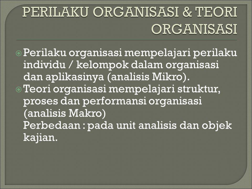  Perilaku organisasi mempelajari perilaku individu / kelompok dalam organisasi dan aplikasinya (analisis Mikro).  Teori organisasi mempelajari struk