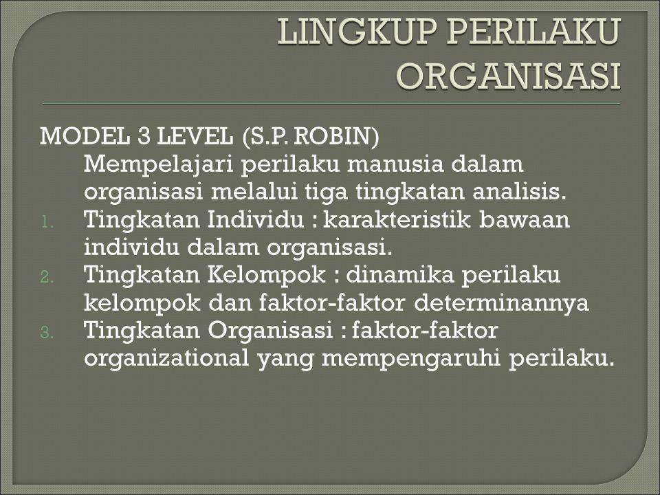 MODEL 3 LEVEL (S.P. ROBIN) Mempelajari perilaku manusia dalam organisasi melalui tiga tingkatan analisis. 1. Tingkatan Individu : karakteristik bawaan