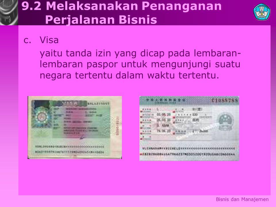 Bisnis dan Manajemen 9.2 Melaksanakan Penanganan Perjalanan Bisnis c.Visa yaitu tanda izin yang dicap pada lembaran- lembaran paspor untuk mengunjungi