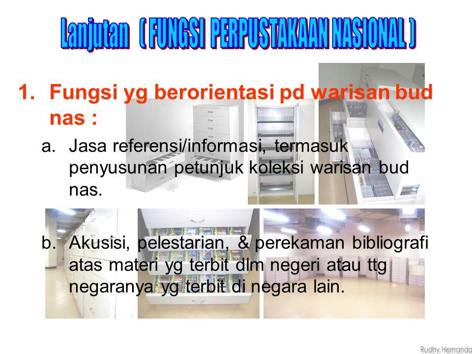 1.Fungsi yg berorientasi pd warisan bud nas : a.Jasa referensi/informasi, termasuk penyusunan petunjuk koleksi warisan bud nas. b.Akusisi, pelestarian