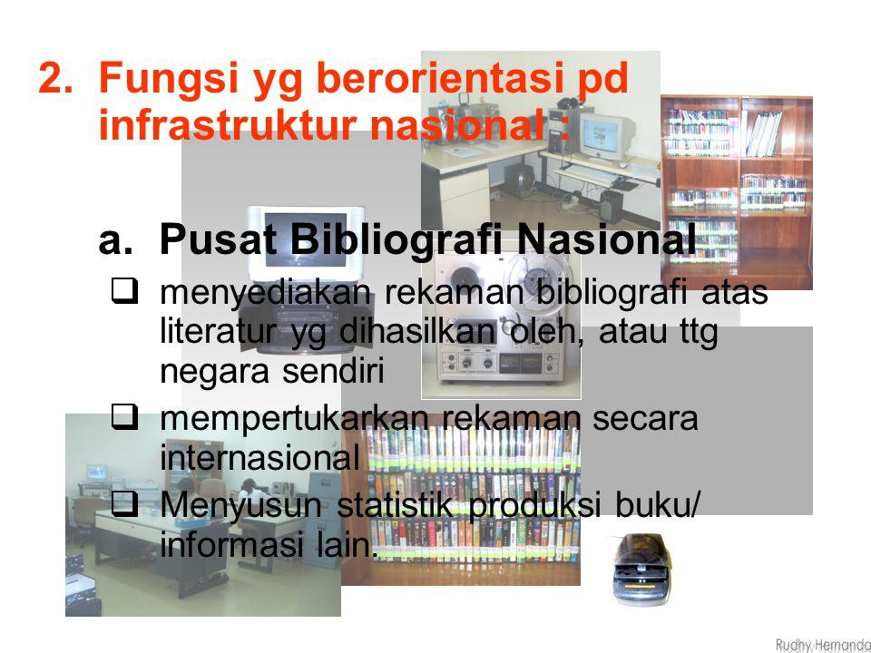 2.Fungsi yg berorientasi pd infrastruktur nasional : a. Pusat Bibliografi Nasional  menyediakan rekaman bibliografi atas literatur yg dihasilkan oleh