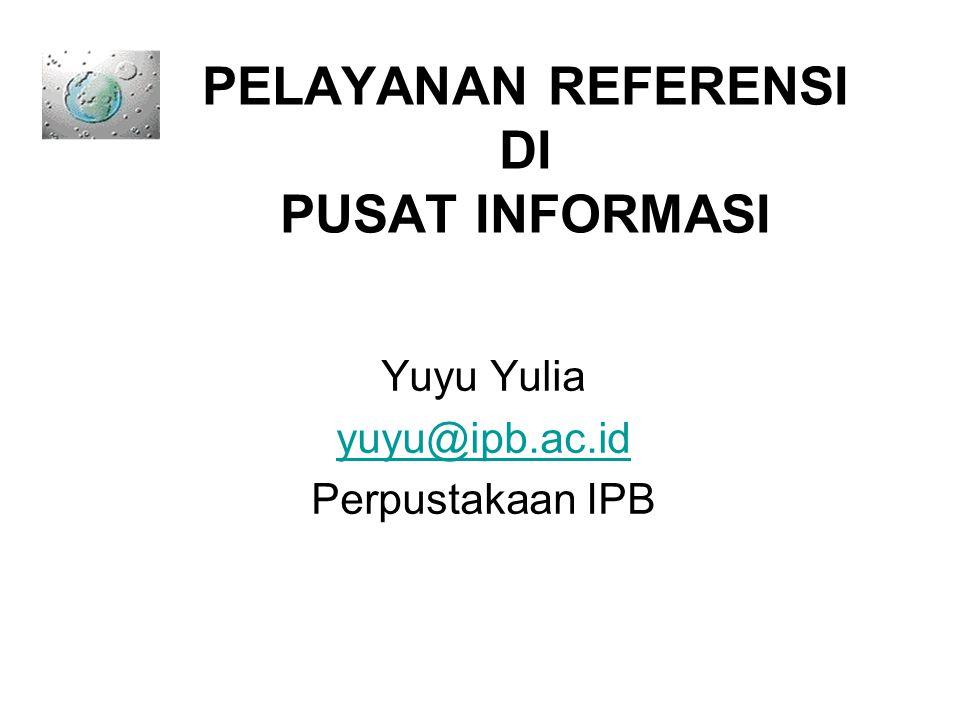 PELAYANAN REFERENSI DI PUSAT INFORMASI Yuyu Yulia yuyu@ipb.ac.id Perpustakaan IPB