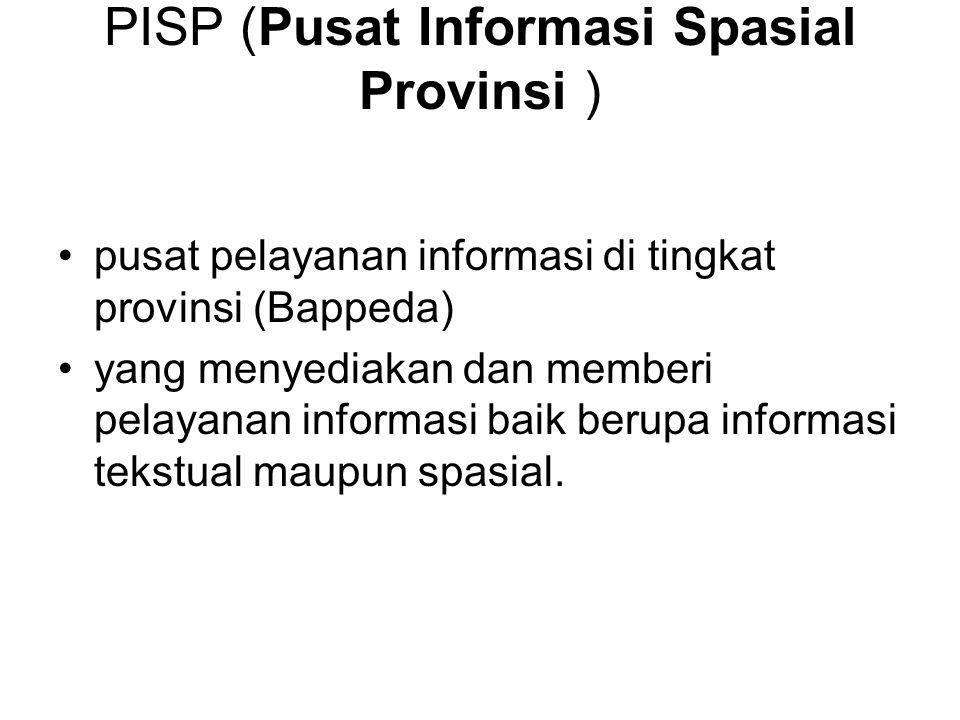 PISP (Pusat Informasi Spasial Provinsi ) pusat pelayanan informasi di tingkat provinsi (Bappeda) yang menyediakan dan memberi pelayanan informasi baik berupa informasi tekstual maupun spasial.