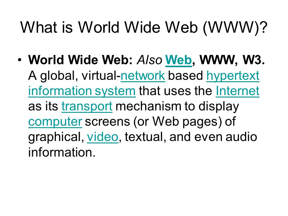 What is World Wide Web (WWW)? World Wide Web: Also Web, WWW, W3. A global, virtual-network based hypertext information system that uses the Internet a