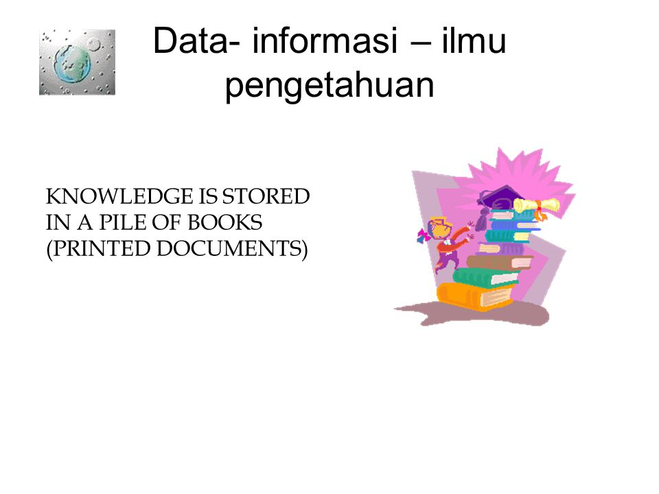 Data- informasi – ilmu pengetahuan KNOWLEDGE IS STORED IN A PILE OF BOOKS (PRINTED DOCUMENTS)