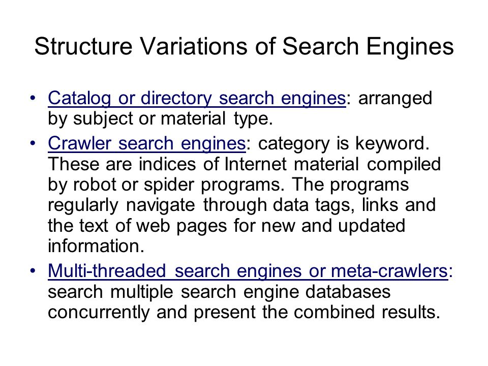 Structure Variations of Search Engines Catalog or directory search engines: arranged by subject or material type. Crawler search engines: category is