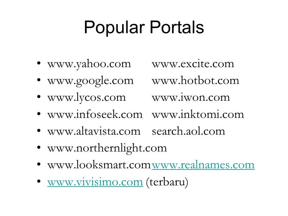 Popular Portals www.yahoo.comwww.excite.com www.google.comwww.hotbot.com www.lycos.comwww.iwon.com www.infoseek.comwww.inktomi.com www.altavista.comsearch.aol.com www.northernlight.com www.looksmart.comwww.realnames.comwww.realnames.com www.vivisimo.com (terbaru)www.vivisimo.com