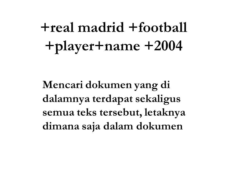 +real madrid +football +player+name +2004 Mencari dokumen yang di dalamnya terdapat sekaligus semua teks tersebut, letaknya dimana saja dalam dokumen