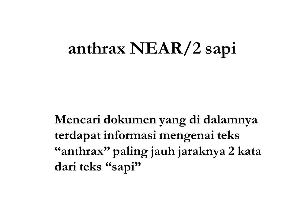 anthrax NEAR/2 sapi Mencari dokumen yang di dalamnya terdapat informasi mengenai teks anthrax paling jauh jaraknya 2 kata dari teks sapi