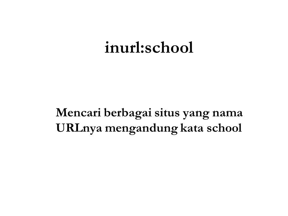 inurl:school Mencari berbagai situs yang nama URLnya mengandung kata school