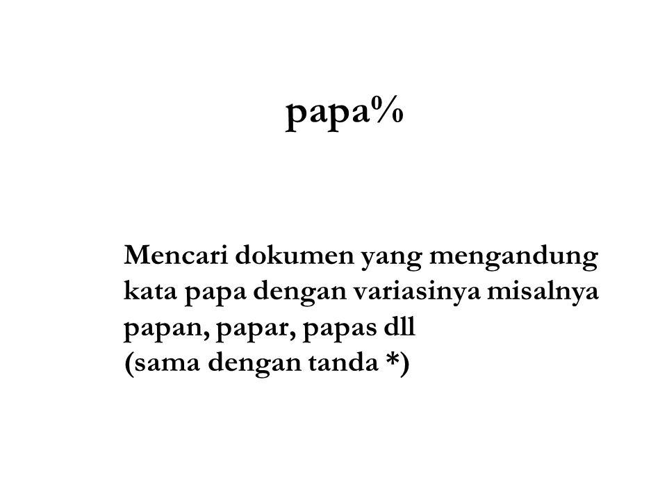 papa% Mencari dokumen yang mengandung kata papa dengan variasinya misalnya papan, papar, papas dll (sama dengan tanda *)