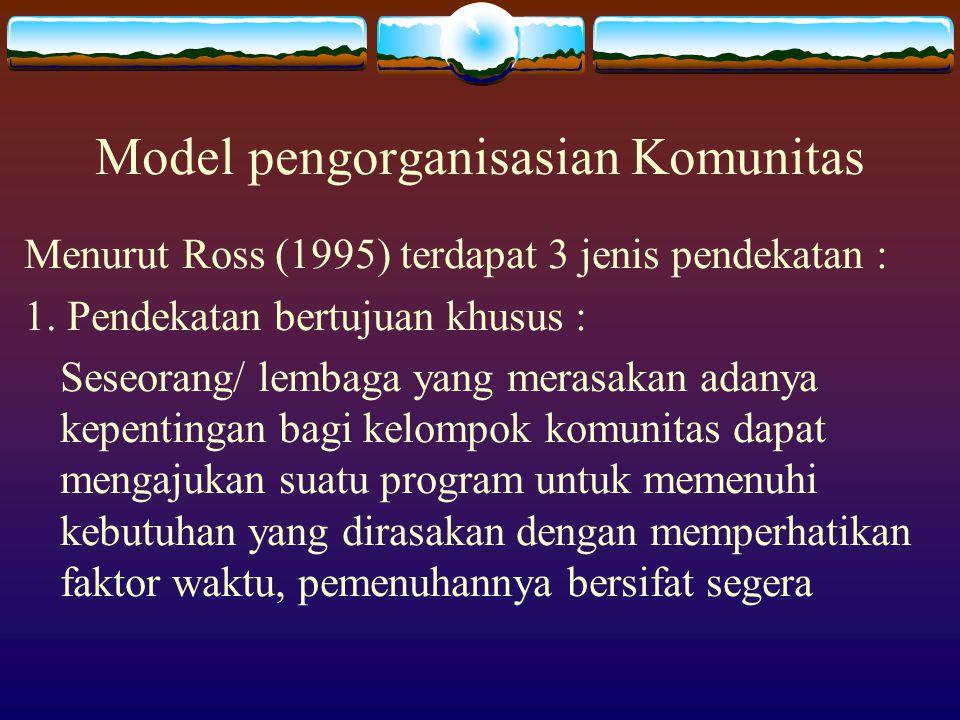 Model pengorganisasian Komunitas Menurut Ross (1995) terdapat 3 jenis pendekatan : 1. Pendekatan bertujuan khusus : Seseorang/ lembaga yang merasakan