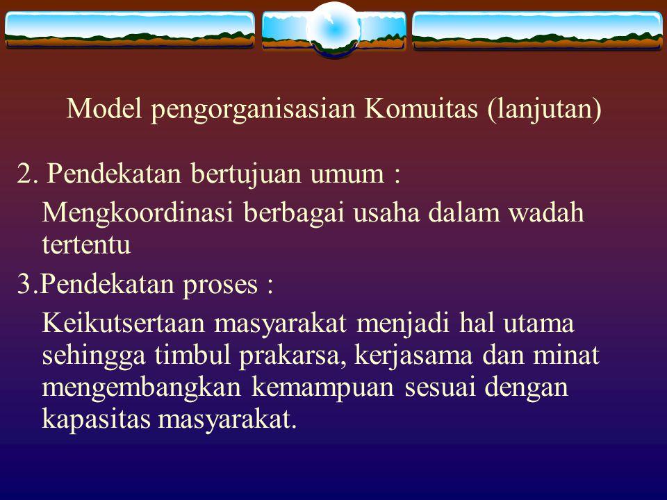 Model pengorganisasian Komuitas (lanjutan) 2. Pendekatan bertujuan umum : Mengkoordinasi berbagai usaha dalam wadah tertentu 3.Pendekatan proses : Kei