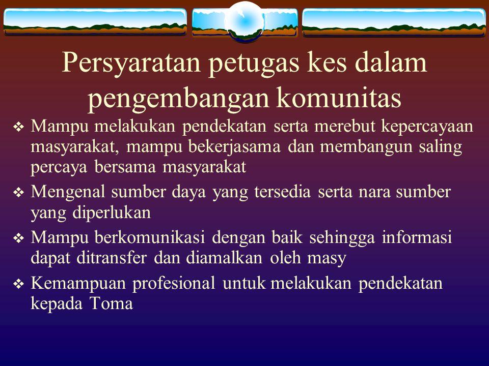 Persyaratan petugas kes dalam pengembangan komunitas  Mampu melakukan pendekatan serta merebut kepercayaan masyarakat, mampu bekerjasama dan membangu