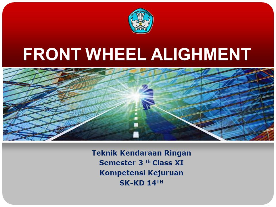 FRONT WHEEL ALIGHMENT Teknik Kendaraan Ringan Semester 3 th Class XI Kompetensi Kejuruan SK-KD 14 TH