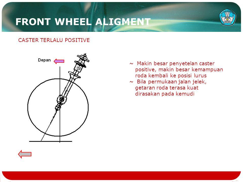 CASTER TERLALU POSITIVE ~ Makin besar penyetelan caster positive, makin besar kemampuan roda kembali ke posisi lurus ~ Bila permukaan jalan jelek, get