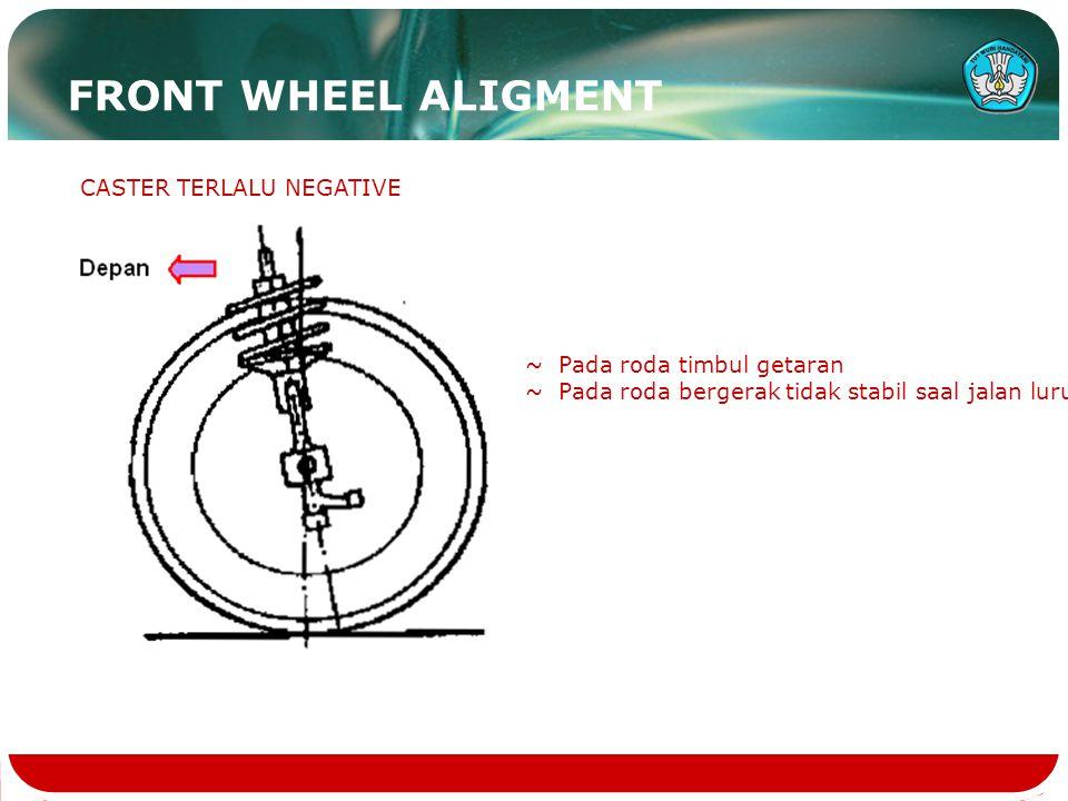 CASTER TERLALU NEGATIVE ~ Pada roda timbul getaran ~ Pada roda bergerak tidak stabil saal jalan lurus FRONT WHEEL ALIGMENT