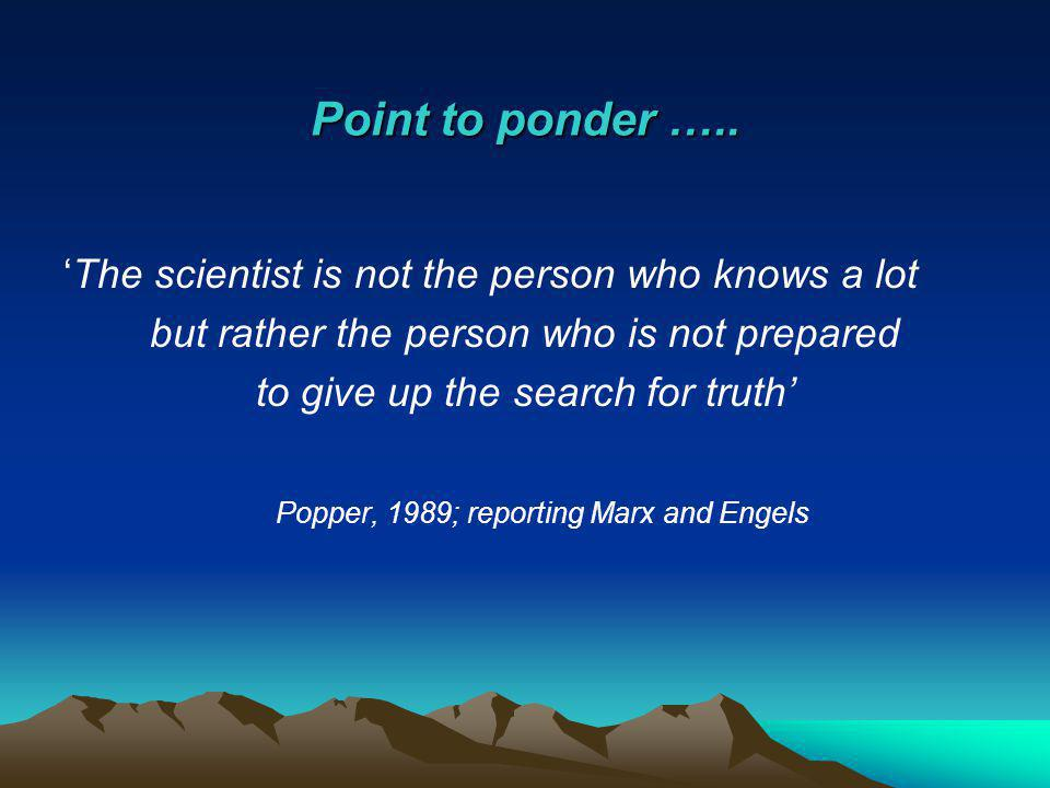 Point to ponder ….. 'The scientist is not the person who knows a lot but rather the person who is not prepared to give up the search for truth' Popper