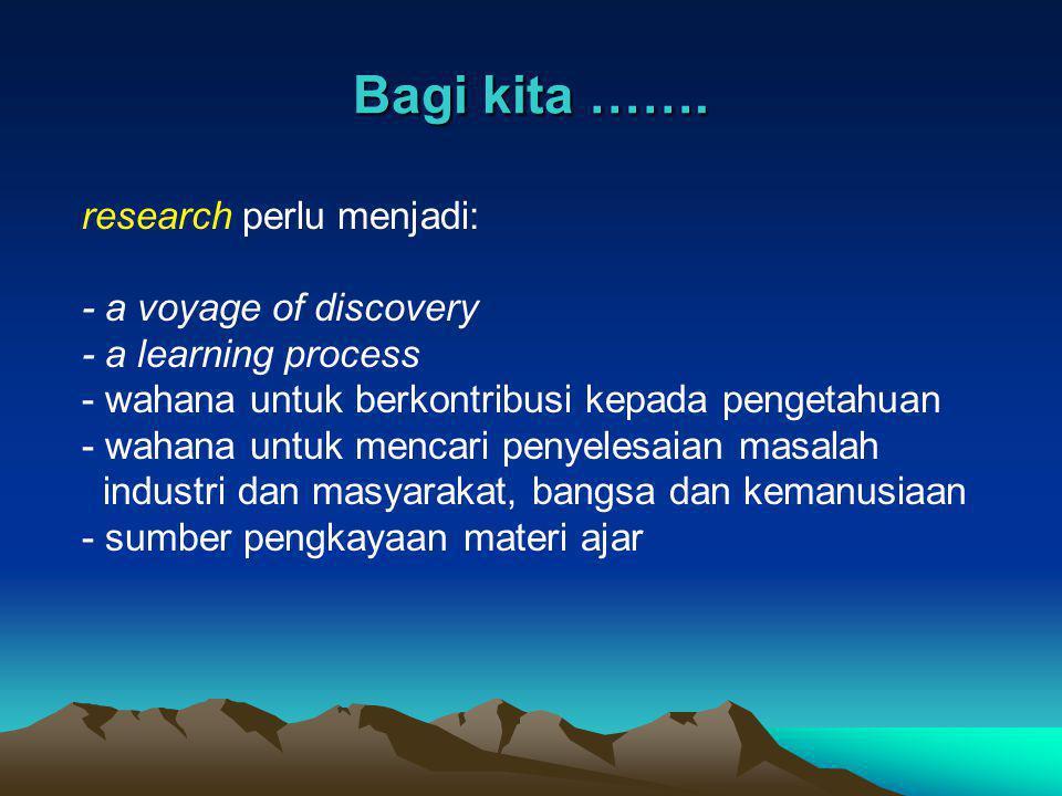 Bagi kita ……. research perlu menjadi: - a voyage of discovery - a learning process - wahana untuk berkontribusi kepada pengetahuan - wahana untuk menc