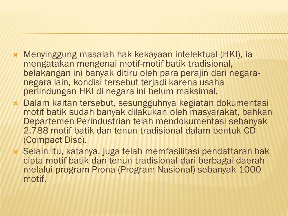  Menyinggung masalah hak kekayaan intelektual (HKI), ia mengatakan mengenai motif-motif batik tradisional, belakangan ini banyak ditiru oleh para perajin dari negara- negara lain, kondisi tersebut terjadi karena usaha perlindungan HKI di negara ini belum maksimal.