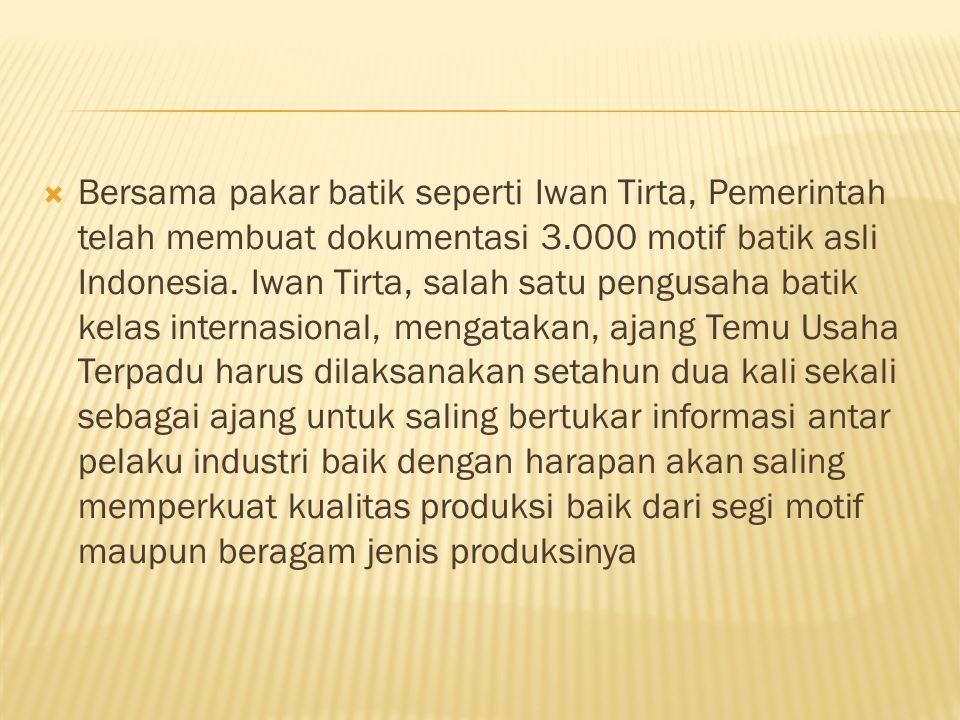  Bersama pakar batik seperti Iwan Tirta, Pemerintah telah membuat dokumentasi 3.000 motif batik asli Indonesia.