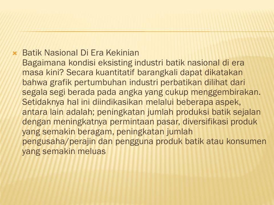  Batik Nasional Di Era Kekinian Bagaimana kondisi eksisting industri batik nasional di era masa kini.