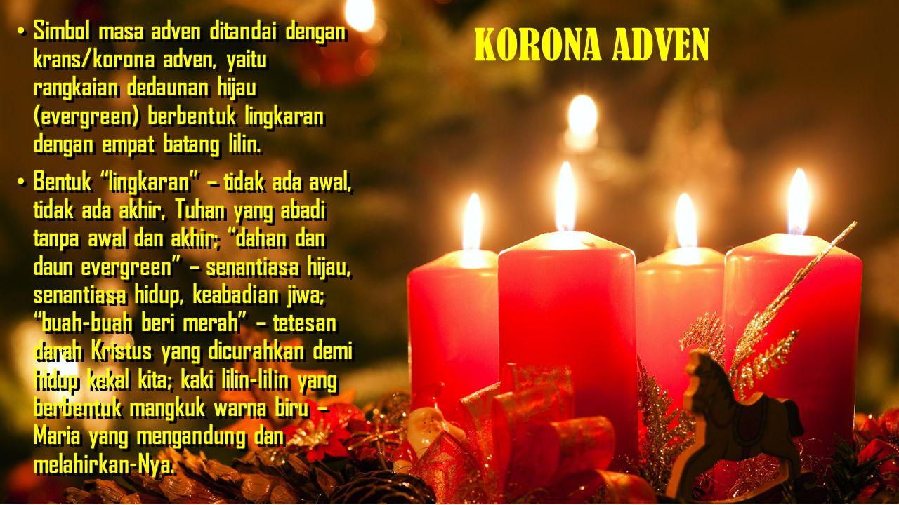 KORONA ADVEN Lilin adven minggu I, II, dan IV berwarna ungu (pertobatan); sedangkan pada minggu adven III atau yang disebut Minggu Gaudete (Minggu Sukacita), lilin adven berwarna merah muda (sukacita).