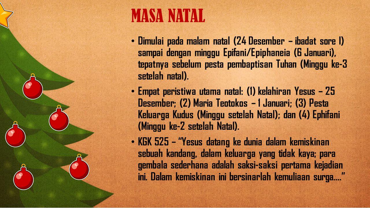 MASA NATAL Dimulai pada malam natal (24 Desember – ibadat sore I) sampai dengan minggu Epifani/Epiphaneia (6 Januari), tepatnya sebelum pesta pembaptisan Tuhan (Minggu ke-3 setelah natal).