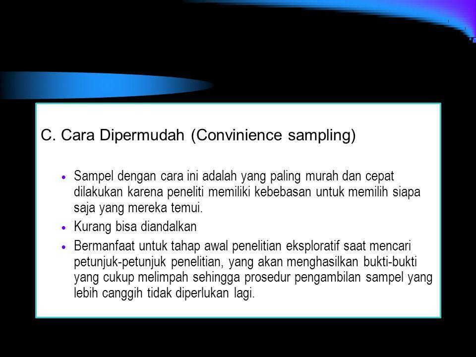 C. Cara Dipermudah (Convinience sampling) Sampel dengan cara ini adalah yang paling murah dan cepat dilakukan karena peneliti memiliki kebebasan untuk