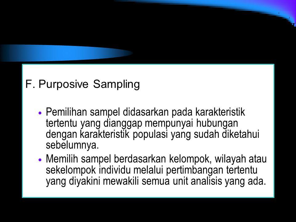 F. Purposive Sampling Pemilihan sampel didasarkan pada karakteristik tertentu yang dianggap mempunyai hubungan dengan karakteristik populasi yang suda