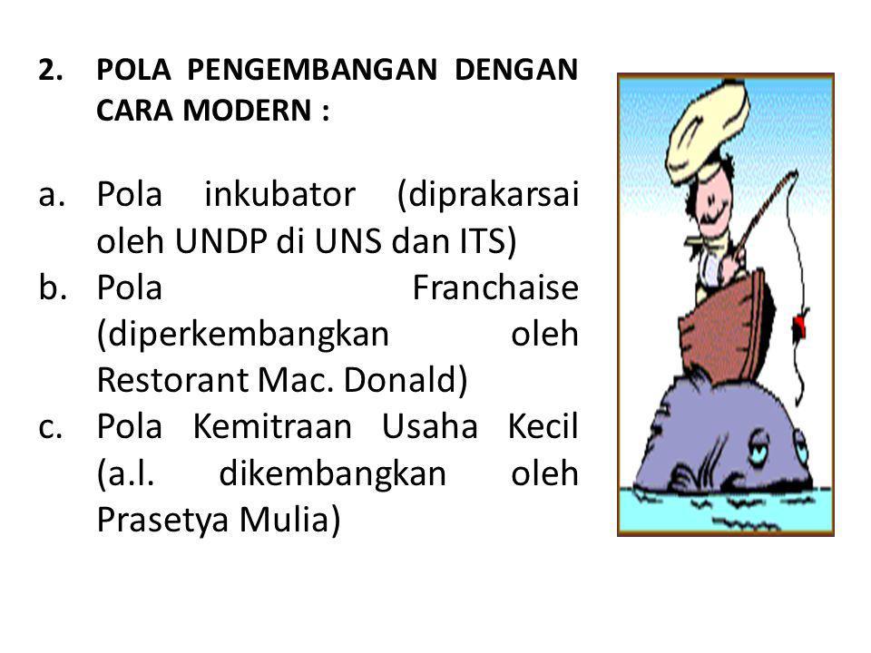 2.POLA PENGEMBANGAN DENGAN CARA MODERN : a.Pola inkubator (diprakarsai oleh UNDP di UNS dan ITS) b.Pola Franchaise (diperkembangkan oleh Restorant Mac.