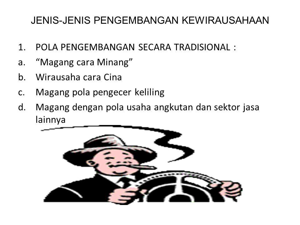 JENIS-JENIS PENGEMBANGAN KEWIRAUSAHAAN 1.POLA PENGEMBANGAN SECARA TRADISIONAL : a. Magang cara Minang b.Wirausaha cara Cina c.Magang pola pengecer keliling d.Magang dengan pola usaha angkutan dan sektor jasa lainnya