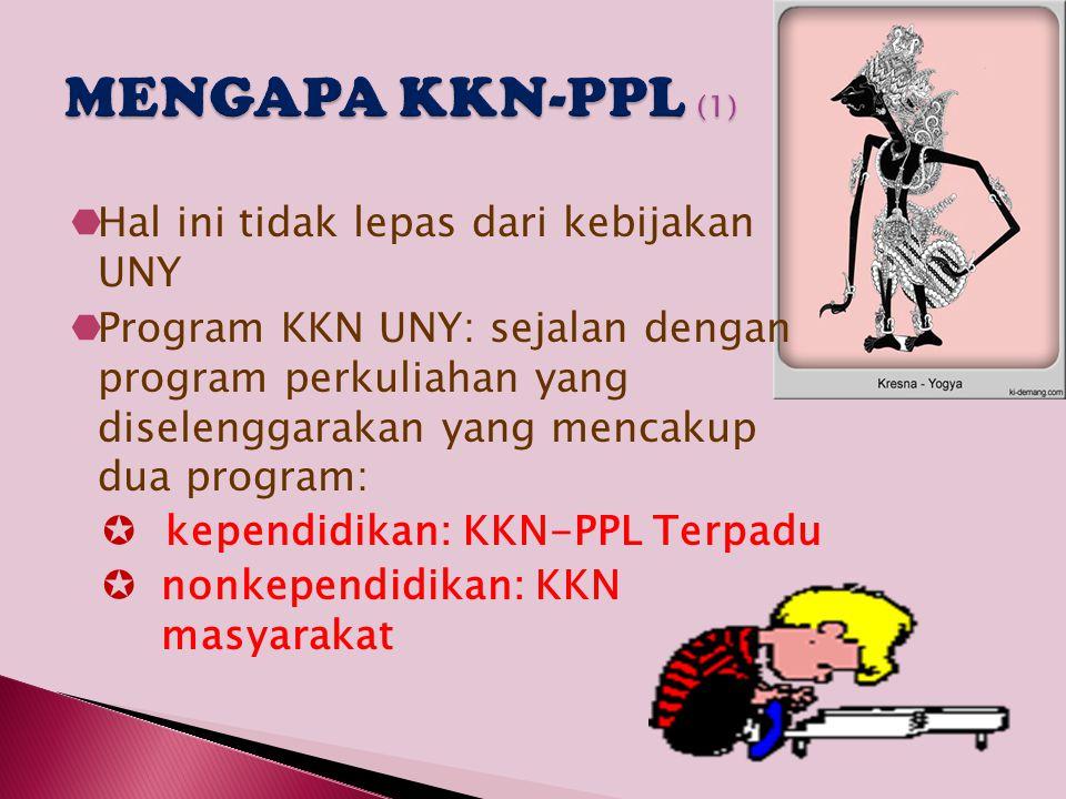KKN-PPL Terpadu  KKN program kependidikan dikemas secara terpadu dengan pelaksanaan PPL (Praktik Pengalaman Lapangan) dan diberi nama KKN-PPL Terpadu  Pelaksanaan KKN-PPL Terpadu di sekolah dengan mencakup dua misi sekaligus, yaitu pengabdian (KKN) dan profesionalisme mengajar (PPL)  Agar tujuan yang kedua tercapai, kegiatan KKN mesti terkait dengan kegiatan PPL  Wujud KKN: membantu mengerjakan pekerjaan administrasi sekolah, pengembangan media pembelajaran, pemberdayaan masyarakat sekolah dan di sekitar sekolah, dll (KKN PPM juga)  Wujud PPL: praktik mengajar di kelas dengan seluruh rangkaian prosesnya dengan misi utama capaian profesionalisme membelajarkan siswa  Pelaksanaan KKN selama dua bulan, sedang PPL ditambah dua/tiga minggu (ke depan diwacanakan satu semester)