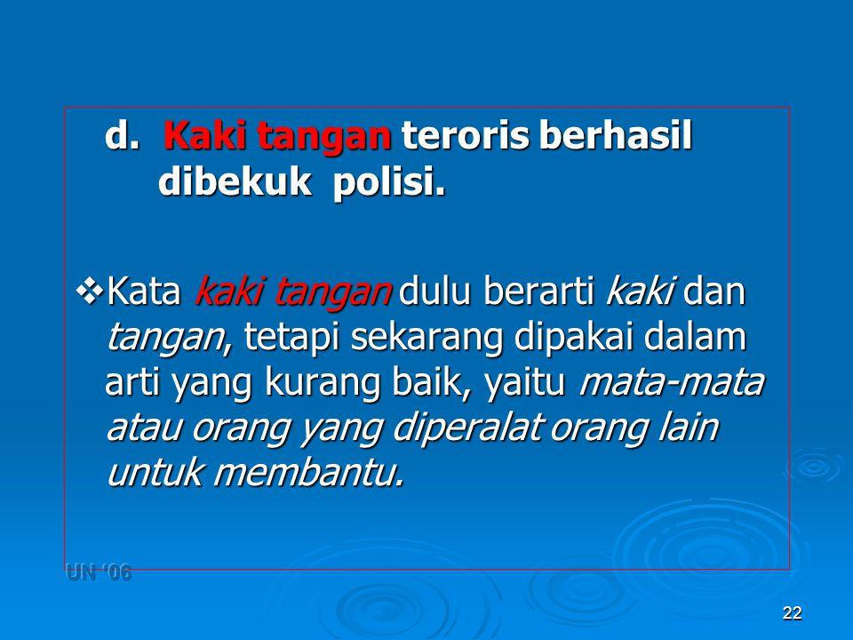 22 d. Kaki tangan teroris berhasil dibekuk polisi.  Kata kaki tangan dulu berarti kaki dan tangan, tetapi sekarang dipakai dalam arti yang kurang bai