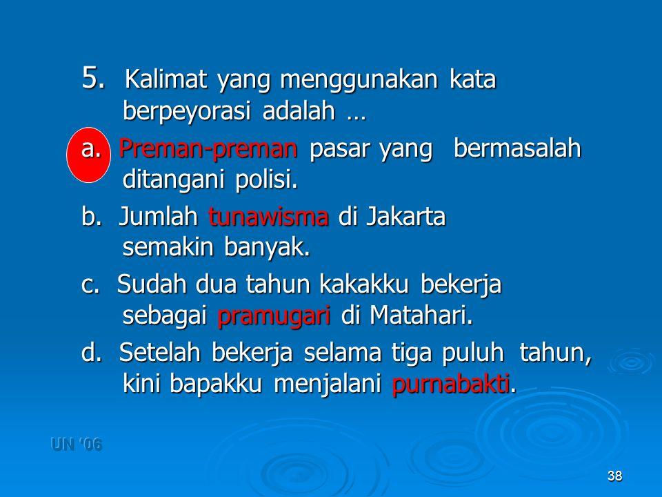 38 5. Kalimat yang menggunakan kata berpeyorasi adalah … a. Preman-preman pasar yang bermasalah ditangani polisi. b. Jumlah tunawisma di Jakarta semak