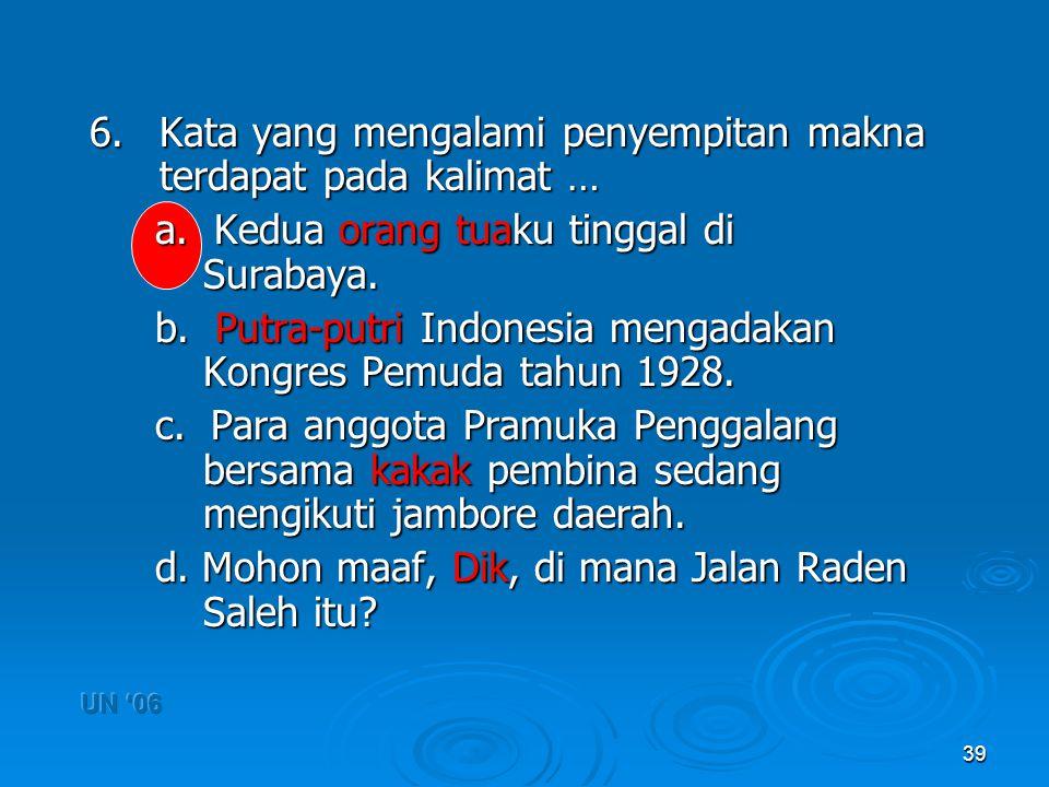 39 6.Kata yang mengalami penyempitan makna terdapat pada kalimat … a. Kedua orang tuaku tinggal di Surabaya. a. Kedua orang tuaku tinggal di Surabaya.